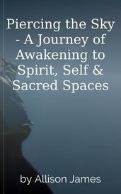 Piercing the Sky - A Journey of Awakening to Spirit, Self & Sacred Spaces by Allison James