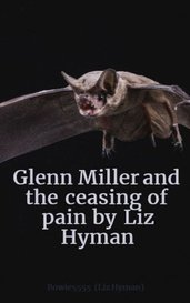 Glenn Miller and the ceasing of pain by Liz Hyman by Bowie5555 (Liz Hyman)