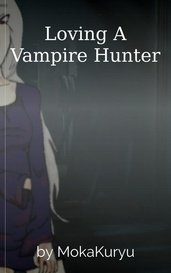 Loving A Vampire Hunter by MokaKuryu