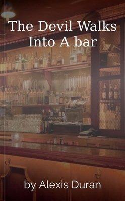 The Devil Walks Into A bar by Alexis Duran