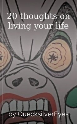 20 thoughts on living your life by QuecksilverEyes