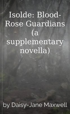 Isolde: Blood-Rose Guardians (a supplementary novella) by Daisy-Jane Maxwell