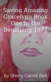 Saving Amazing Gracelynn Book One In the Beginning 1977 by Sherry Carroll Bell