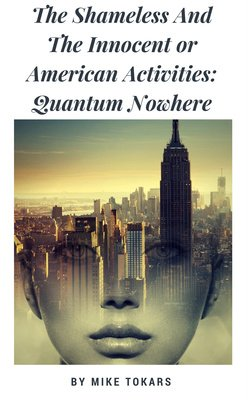 The Shameless And The Innocent or American Activities: Quantum Nowhere by Mike Tokars