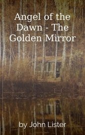 Angel of the Dawn - The Golden Mirror by John Lister