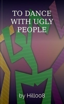 TO DANCE WITH UGLY PEOPLE by Hill008