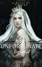 The Unfortunate Betrothal by Loraine13