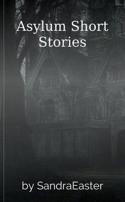 Asylum Short Stories by SandraEaster