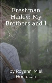 Freshman Hailey: My Brothers and I by Royanni Miel Hontucan