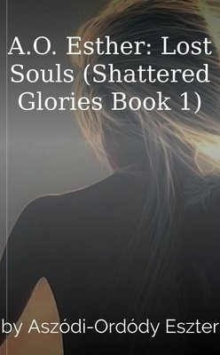 A.O. Esther: Lost Souls (Shattered Glories Book 1) by Aszódi-Ordódy Eszter