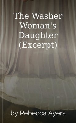 The Washer Woman's Daughter (Excerpt) by Rebecca Ayers