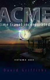 Acme Time Travel Incorporated - Volume 1 by david griffiths