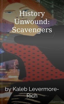 History Unwound: Scavengers by Kaleb Levermore-Rich
