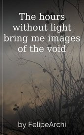 The hours without light bring me images of the void by FelipeArchi