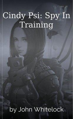 Cindy Psi: Spy In Training by John Whitelock