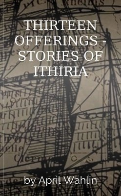 THIRTEEN OFFERINGS - STORIES OF ITHIRIA by April Wahlin