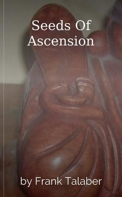Seeds Of Ascension by Frank Talaber