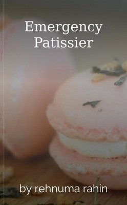 Emergency Patissier by rehnuma rahin