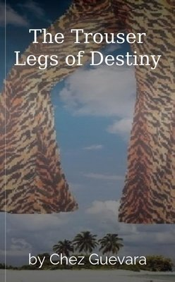 The Trouser Legs of Destiny by Chez Guevara
