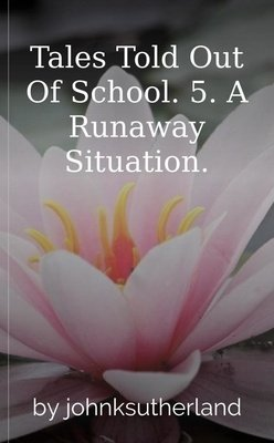 Tales Told Out Of School. 5. A Runaway Situation. by johnksutherland