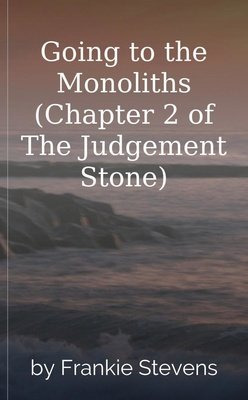 Going to the Monoliths (Chapter 2 of The Judgement Stone) by Frankie Stevens