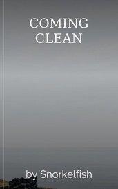 COMING CLEAN by Snorkelfish