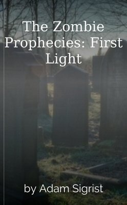The Zombie Prophecies: First Light by Adam Sigrist