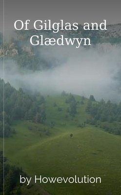 Of Gilglas and Glædwyn by Howevolution