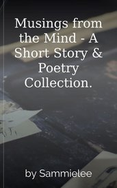 Musings from the Mind - A Short Story & Poetry Collection. by Sammielee