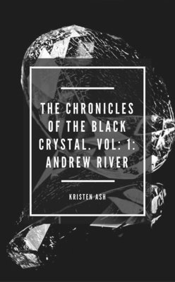 The Chronicles of the Black Crystal. Vol: 1: Andrew River by Kristen Ash