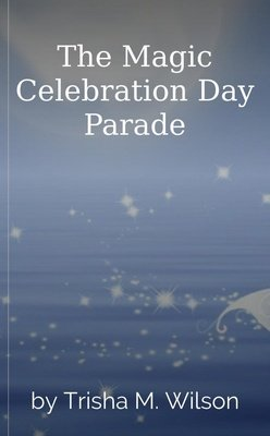 The Magic Celebration Day Parade by Trisha M. Wilson