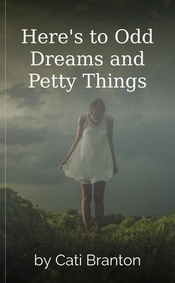 Here's to Odd Dreams and Petty Things by Cati Branton