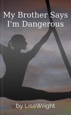 My Brother Says I'm Dangerous by LisaWright