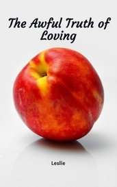 The Awful Truth of Loving by Leslie