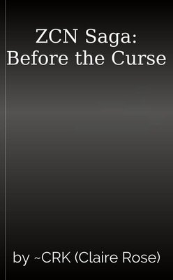 ZCN Saga: Before the Curse by ~CRK (Claire Rose)