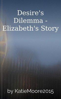 Desire's Dilemma - Elizabeth's Story by KatieMoore2015