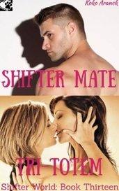 Shifter Mate Tri-Totem (Shifter World - Book Thirteen) (Series of 13 Short Stories) by Koko Aranck