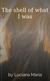 The shell of what I was by Luciana Maria