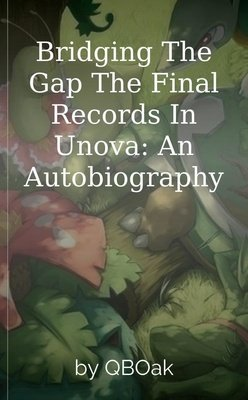 Bridging The Gap The Final Records In Unova: An Autobiography by QBOak