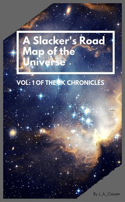 A Slacker's Road Map of the Universe, Vol: 1 of the 3K Chronicles by J_A_Causer