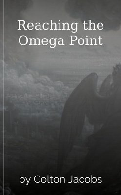 Reaching the Omega Point by Colton Jacobs