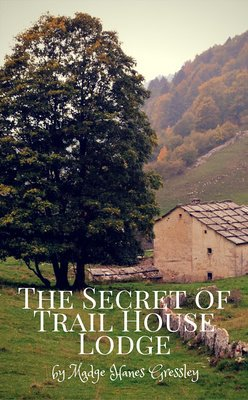 The Secret of Trail House Lodge by Madge Hanes Gressley