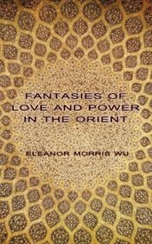 FANTASIES OF LOVE AND POWER IN THE ORIENT by Eleanor Morris Wu