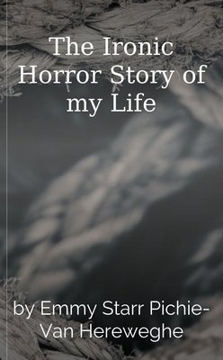 The Ironic Horror Story of my Life by Emmy Starr Pichie