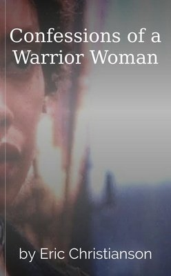 Confessions of a Warrior Woman by Eric Christianson