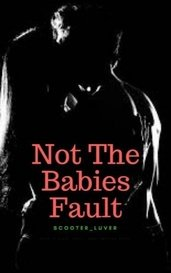 Not the babies fault by scooter_luver
