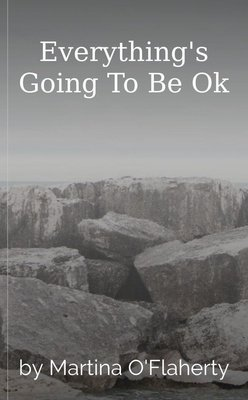 Everything's Going To Be Ok by Martina O'Flaherty