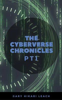 The Cyberverse Chronicles pt1 by Gary Hikari Leach