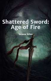 Shattered Sword: Age of Fire by Valana Stiles