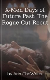 X-Men Days of Future Past:  The Rogue Cut Recut by ArimTheWriter